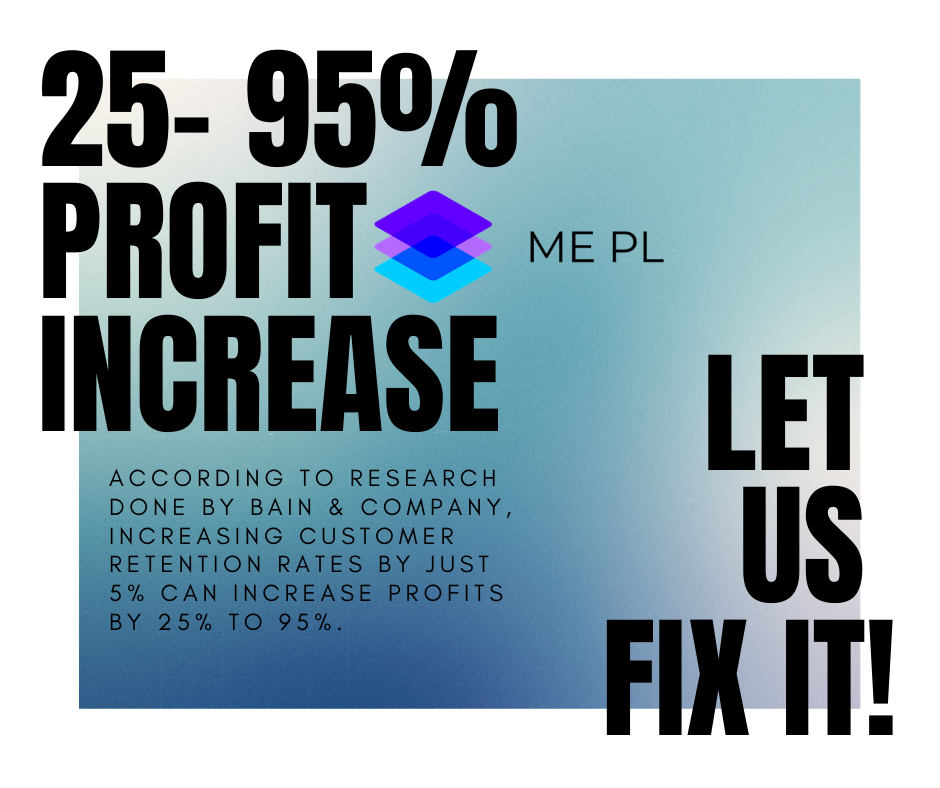 Let us fix it! According to research done byBain & Company, increasing customer retention rates by just 5% can increase profits by 25% to 95%. ME PL Solution