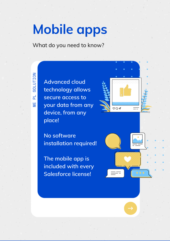 ME PL Solution  Mobile apps  What do you need to know?  Advanced cloud technology allows secure access to your data from any device, from any place!  No software installation required!  The mobile app is included with every Salesforce license!