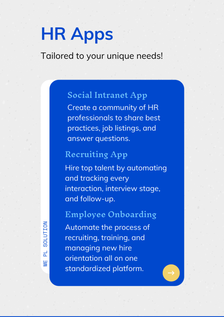 ME PL Solution  HR Apps tailored to your unique needs!  Social Intranet App Create a community of HR professionals to share best practices, job listings, and answer questions.  Recruiting App Hire top talent by automating and tracking every interaction, interview stage, and follow-up.  Employee Onboarding Automate the process of recruiting, training, and managing new hire orientation all on one standardized platform.