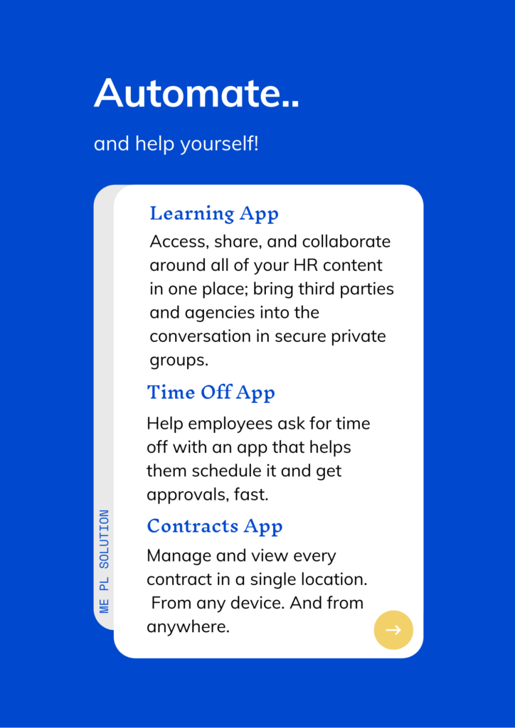 ME PL Solution  Automate, and help yourself!  Learning App Access, share, and collaborate around all of your HR content in one place; bring third parties and agencies into the conversation in secure private groups.  Time Off App Help employees ask for time off with an app that helps them schedule it and get approvals, fast.  Contracts App Manage and view every contract in a single location.  From any device. And from anywhere.